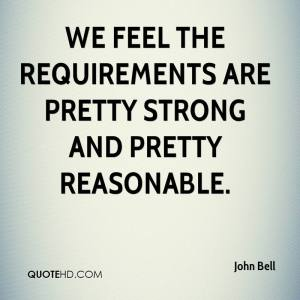 john-bell-quote-we-feel-the-requirements-are-pretty-strong-and-pretty